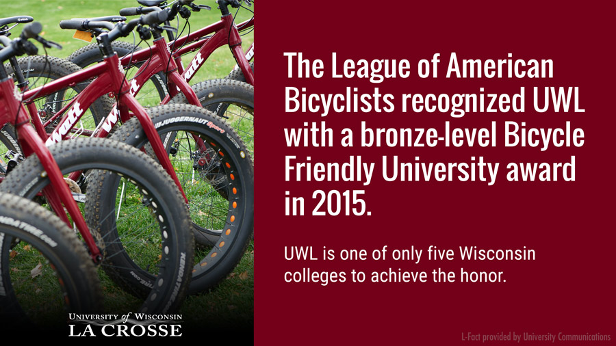 The League of American Bicyclists recognized UWL with a bronze-level Bicycle Friendly University Award in 2015. UWL is one of the only five Wisconsin colleges to achieve the honor.