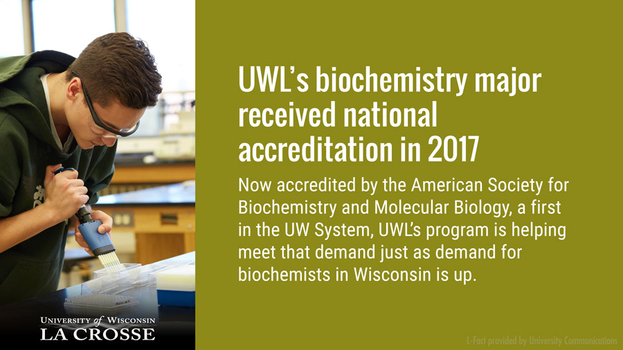 UWL's biochemistry major received national accreditation in 2017, just as demand for biochemists in Wisconsin is up. Now accredited by the American Society for Biochemistry and Molecular Biology…a first in the UW System … UWL's program is helping meet that demand.