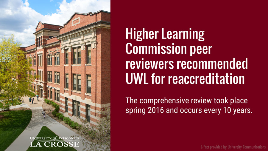 Higher Learning Commission peer reviewers recommended UWL for reaccreditation following a spring 2016 campus visit to ensure standards. The comprehensive review occurs every 10 years.