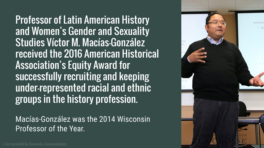 Professor of Latin American History and Women's Gender and Sexuality Studies Víctor M. Macías-González received the 2016 American Historical Association's Equity Award for successfully recruiting and keeping under-represented racial and ethnic groups in the history profession. Macías-González was the 2014 Wisconsin Professor of the Year,