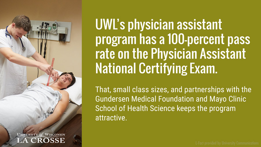 UWL's physician assistant program has a 100-percent pass rate on the Physician Assistant National Certifying Exam. That, small class sizes, and partnerships with the Gundersen Medical Foundation and Mayo Clinic School of Health Science keeps the program attractive.