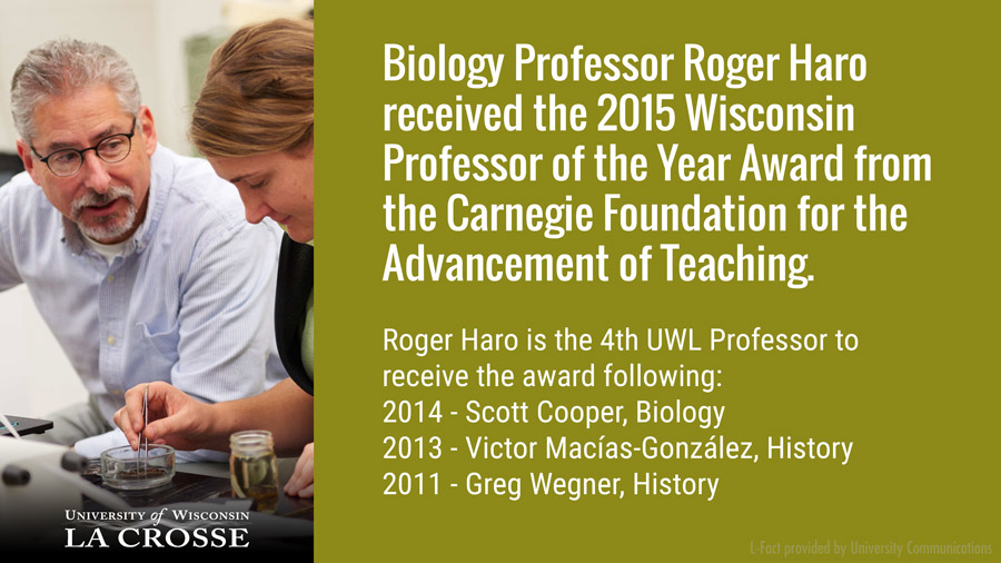 UWL Biology Professor Roger Haro received the 2015 Wisconsin Professor of the Year Award from the Carnegie Foundation for the Advancement of Teaching. It was the fourth time in five years UWL faculty took the prestigious honor. Biology Professor Scott Cooper received the award in 2014, History Professor Víctor Macías-González in 2013 and History Professor Greg Wegner in 2011.