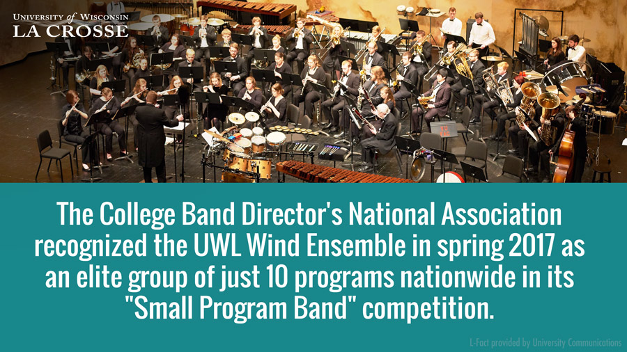 "The College Band Director's National Association recognized the UWL Wind Ensemble in spring 2017 as an elite group of just 10 programs nationwide in its ""Small Program Band"" competition."