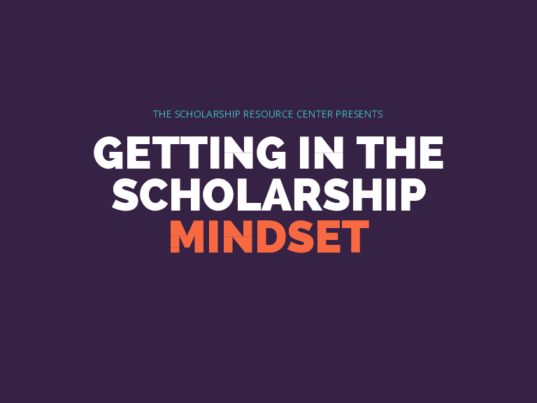 THE SCHOLARSHIP RESOURCE CENTER PRESENTS GETTING IN THE SCHOLARSHIP MINDSET