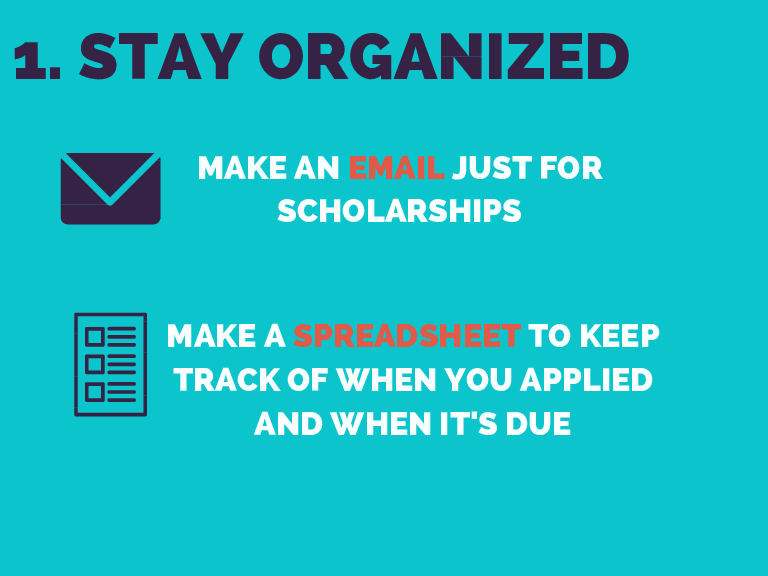 1. STAY ORGANIZED MAKE AN EMAIL JUST FOR SCHOLARSHIPS MAKE A SPREADSHEET TO KEEP TRACK OF WHEN YOU APPLIED AND WHEN IT'S DUE