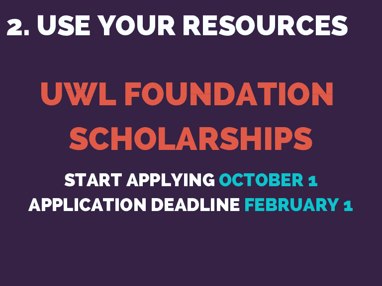 2. USE YOUR RESOURCES UWL FOUNDATION SCHOLARSHIPS START APPLYING OCTOBER 1 APPLICATION DEADLINE FEBRUARY 1