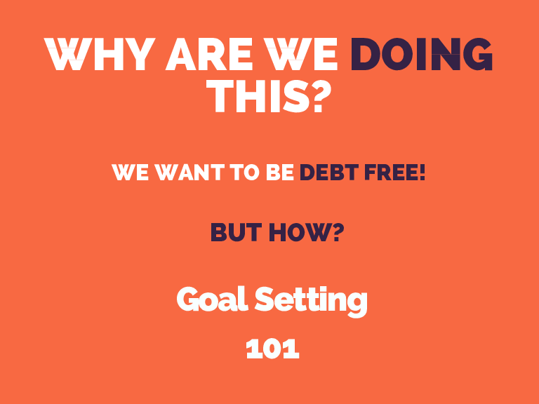 WHY ARE WE DOING THIS? WE WANT TO BE DEBT FREE! BUT HOW? Goal Setting 101