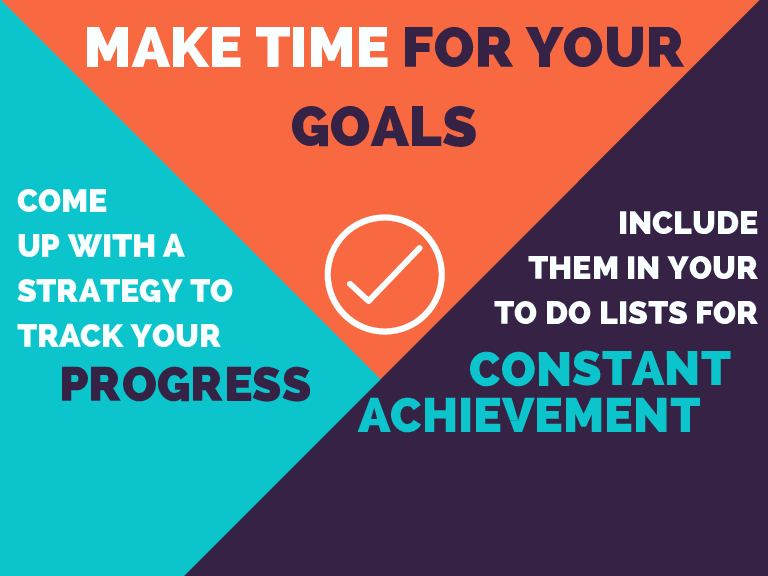 MAKE TIME FOR YOUR GOALS COME UP WITH A STRATEGY TO TRACK YOUR INCLUDE THEM IN YOUR TO DO LISTS FOR CONSTANT PROGRESS ACHIEVEMENT