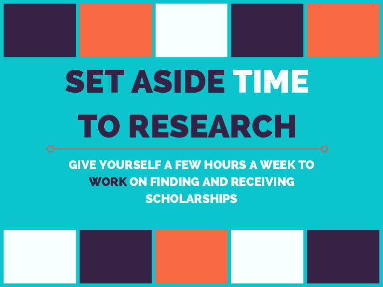 SET ASIDE TIME TO RESEARCH GIVE YOURSELF A FEW HOURS A WEEK TO WORK ON FINDING AND RECEIVING SCHOLARSHIPS