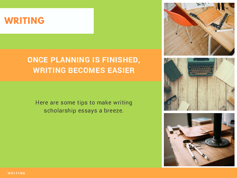 WRITING ONCE PLANNING IS FINISHED, WRITING BECOMES EASIER Here are some tips to make writing scholarship essays a breeze. WRITING