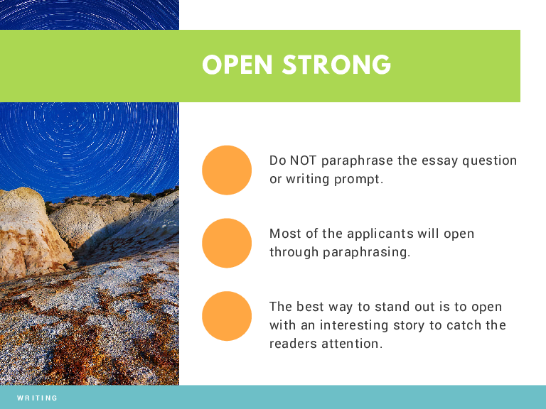 OPEN STRONG Do NOT paraphrase the essay question or writing prompt. Most of the applicants will open through paraphrasing. The best way to stand out is to open with an interesting story to catch the readers attention. WRITING