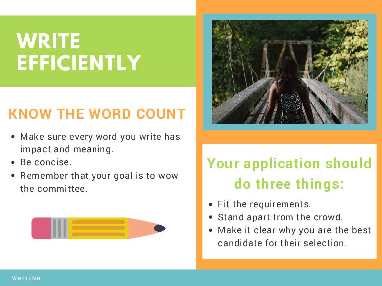 WRITE EFFICIENTLY KNOW THE WORD COUNT Make sure every word you write has impact and meaning. Be concise. Remember that your goal is to wow the committee. Your application should do three things: Fit the requirements. Stand apart from the crowd. Make it clear why you are the best candidate for their selection.