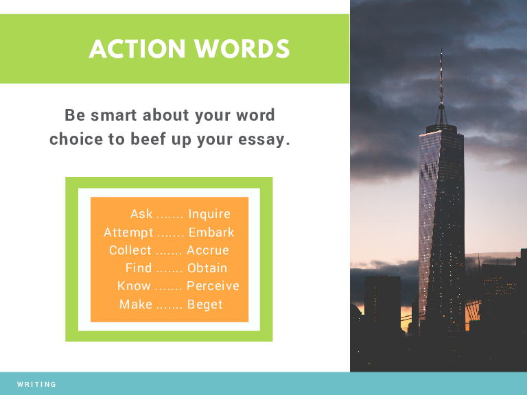 ACTION WORDS Be smart about your word choice to beef up your essay. Ask ....... Inquire Attempt ....... Embark Collect ....... Accrue Find ....... Obtain Know ....... Perceive Make ....... Beget WRITING
