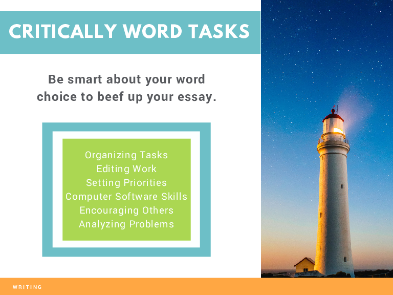 CRITICALLY WORD TASKS Be smart about your word choice to beef up your essay. Organizing Tasks Editing Work Setting Priorities Computer Software Skills Encouraging Others Analyzing Problems WRITING