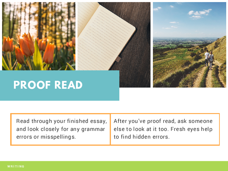 PROOF READ Read through your finished essay, and look closely for any grammar errors or misspellings. WRITING After you've proof read, ask someone else to look at it too. Fresh eyes help to find hidden errors.