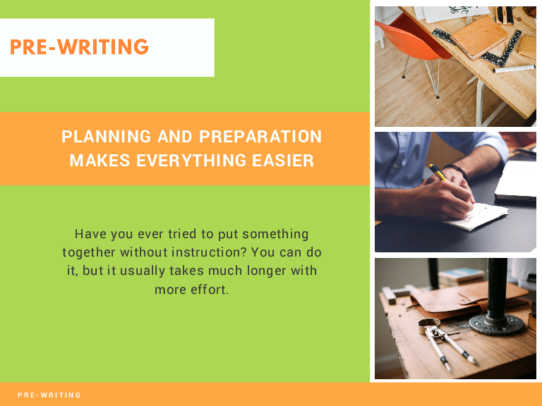 PRE-WRITING PLANNING AND PREPARATION MAKES EVERYTHING EASIER Have you ever tried to put something together without instruction? You can do it, but it usually takes much longer with more effort.