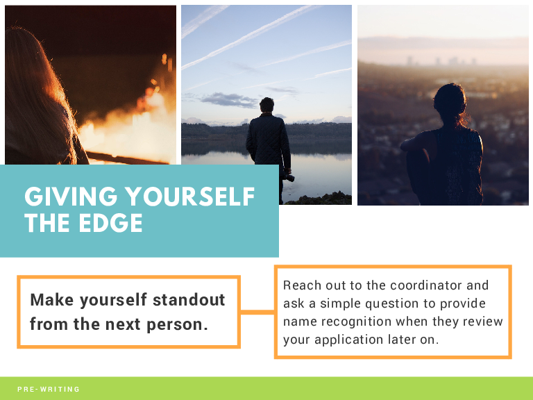 GIVING YOURSELF THE EDGE Make yourself standout from the next person. PRE-WRITING Reach out to the coordinator and ask a simple question to provide name recognition when they review your application later on.