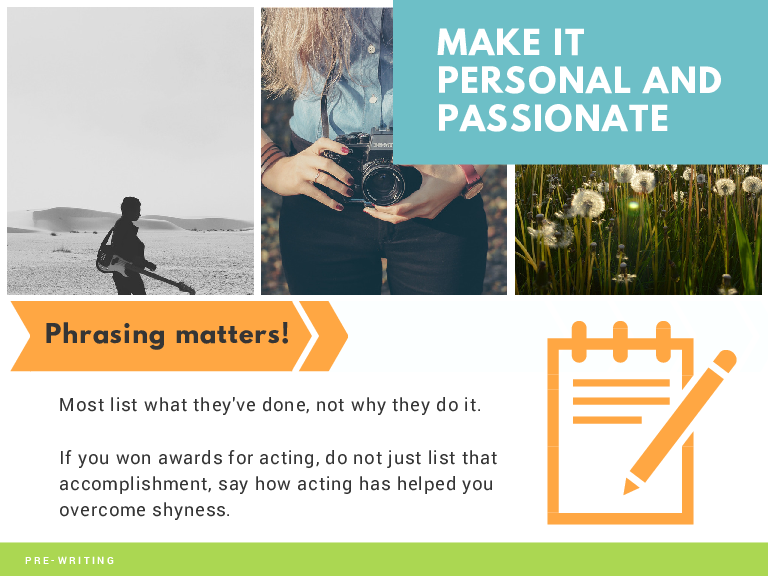 MAKE IT PERSONAL AND PASSIONATE Phrasing matters! Most list what they've done, not why they do it. If you won awards for acting, do not just list that accomplishment, say how acting has helped you overcome shyness. PRE-WRITING