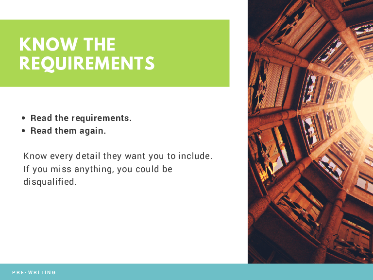 KNOW THE REQUIREMENTS Read the requirements. Read them again. Know every detail they want you to include. If you miss anything, you could be disqualified.