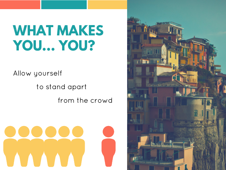 WHAT MAKES YOU... YOU? Allow yourself to stand apart from the crowd