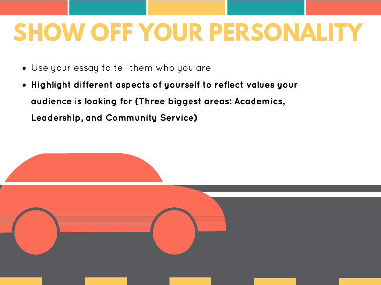 SHOW OFF YOUR PERSONALITY Use your essay to tell them who you are Highlight different aspects of yourself to reflect values your audience is looking for (Three biggest areas: Academics, Leadership, and Community Service)
