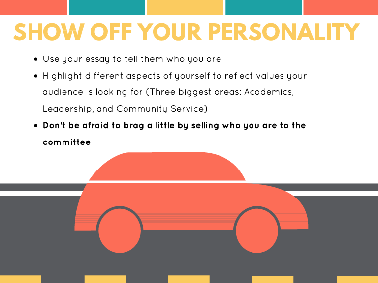 SHOW OFF YOUR PERSONALITY Use your essay to tell them who you are Highlight different aspects of yourself to reflect values your audience is looking for (Three biggest areas: Academics, Leadership, and Community Service) Don't be afraid to brag a little by selling who you are to the committee