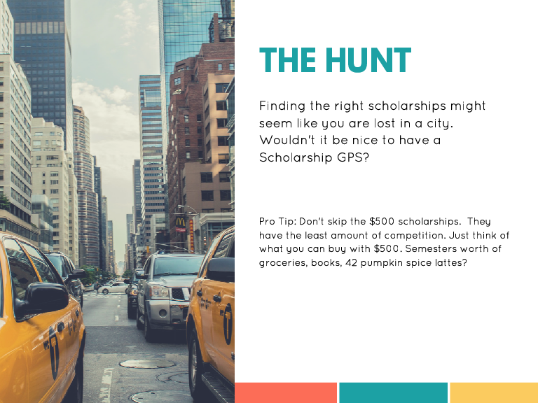 THE HUNT Finding the right scholarships might seem like you are lost in a city. Wouldn't it be nice to have a Scholarship GPS? Pro Tip: Don't skip the $500 scholarships. They have the least amount of competition. Just think of what you can buy with $500. Semesters worth of groceries, books, 42 pumpkin spice lattes?