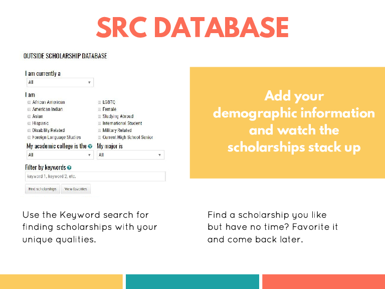 SRC DATABASE Add your demographic information and watch the scholarships stack up Use the Keyword search for finding scholarships with your unique qualities. Find a scholarship you like but have no time? Favorite it and come back later.
