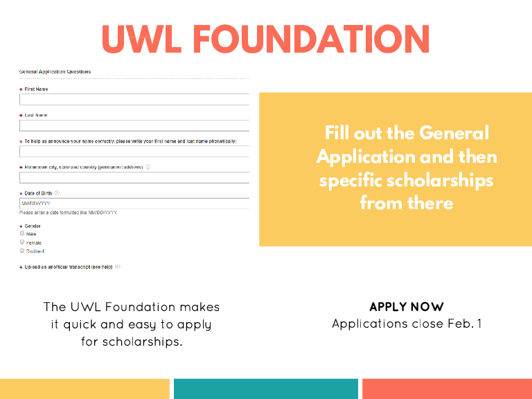 UWL FOUNDATION Fill out the General Application and then specific scholarships from there The UWL Foundation makes it quick and easy to apply for scholarships. APPLY NOW Applications close Feb. 1